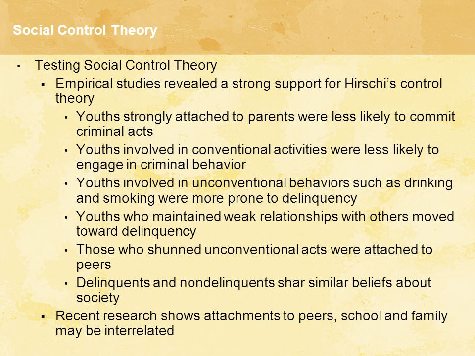Social Control Theory Testing Social Control Theory  Empirical studies revealed a strong support for Hirschi's control theory Youths strongly attache