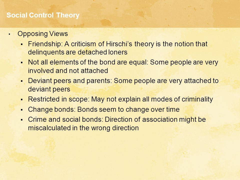 Social Control Theory Opposing Views  Friendship: A criticism of Hirschi's theory is the notion that delinquents are detached loners  Not all elemen