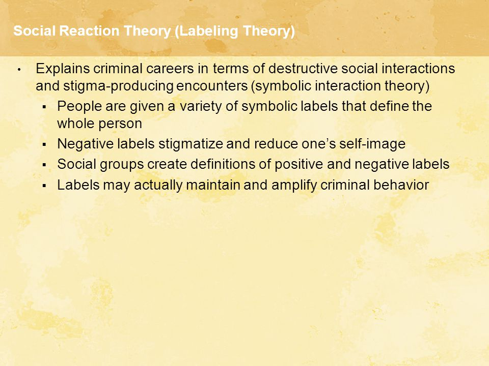 Social Reaction Theory (Labeling Theory) Explains criminal careers in terms of destructive social interactions and stigma-producing encounters (symbol