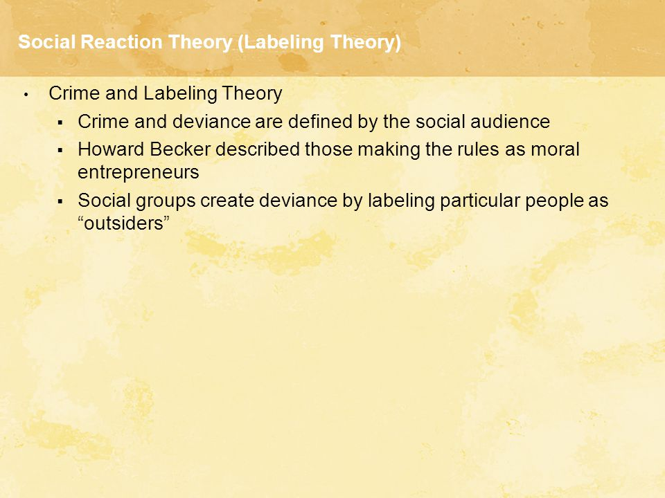 Social Reaction Theory (Labeling Theory) Crime and Labeling Theory  Crime and deviance are defined by the social audience  Howard Becker described t