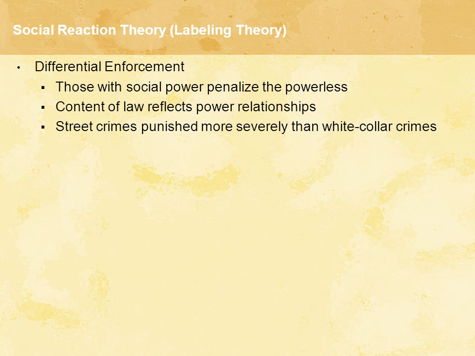 Social Reaction Theory (Labeling Theory) Differential Enforcement  Those with social power penalize the powerless  Content of law reflects power rel