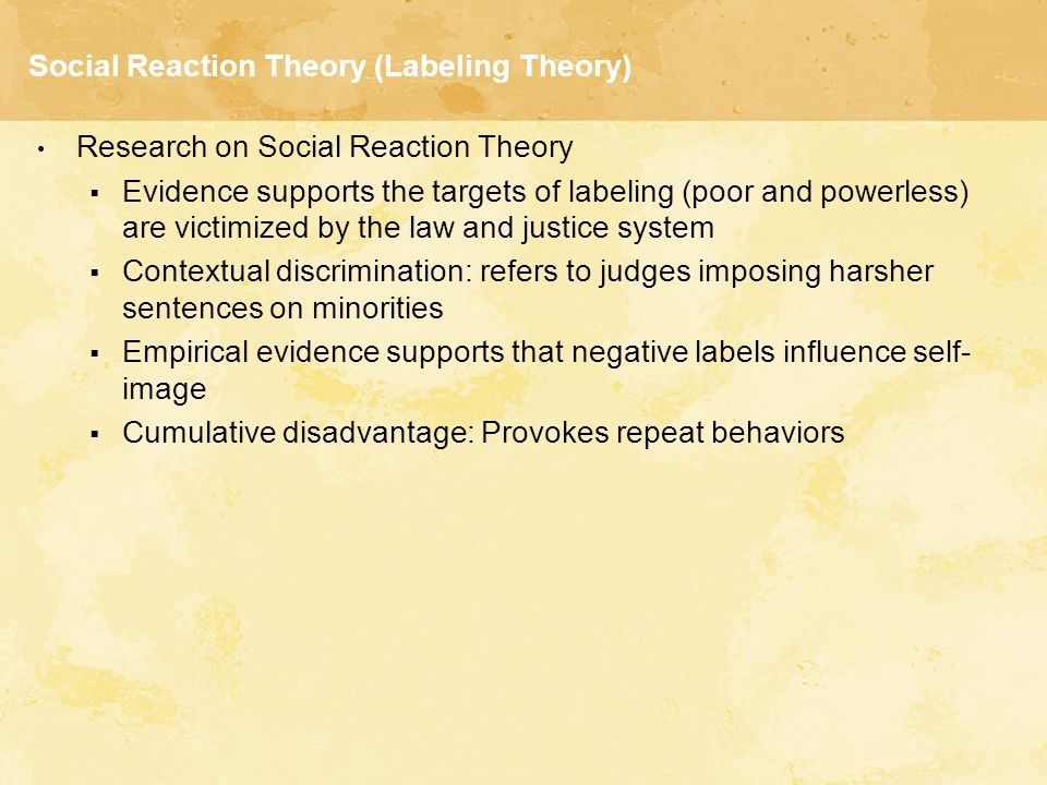 Social Reaction Theory (Labeling Theory) Research on Social Reaction Theory  Evidence supports the targets of labeling (poor and powerless) are victi