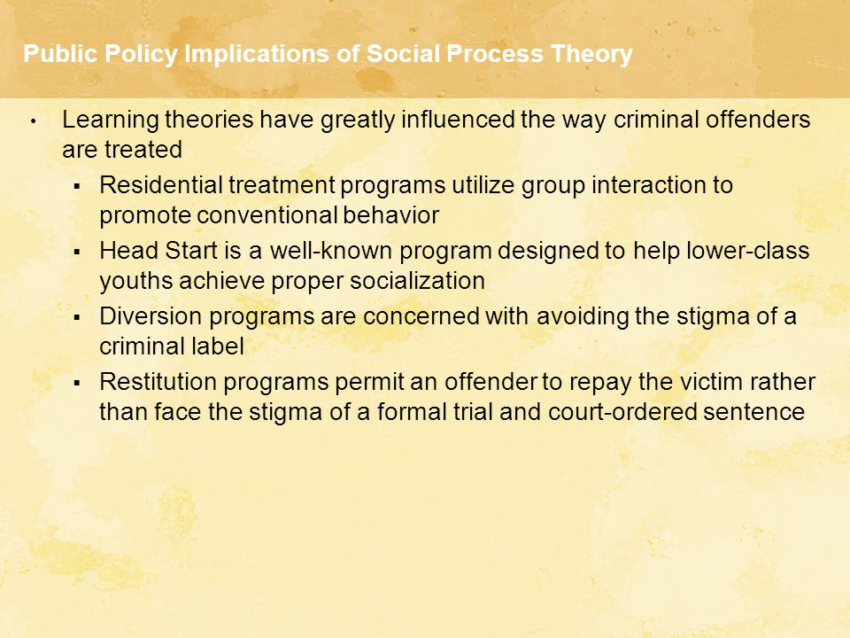 Public Policy Implications of Social Process Theory Learning theories have greatly influenced the way criminal offenders are treated  Residential tre