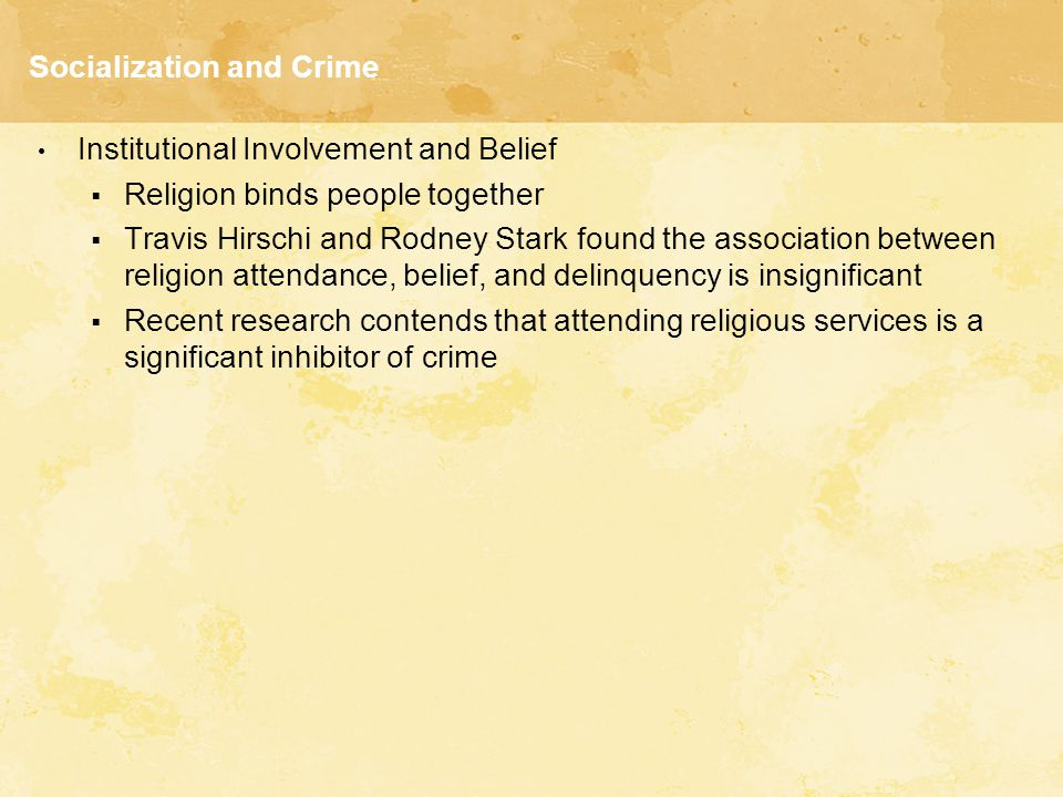 Socialization and Crime Institutional Involvement and Belief  Religion binds people together  Travis Hirschi and Rodney Stark found the association