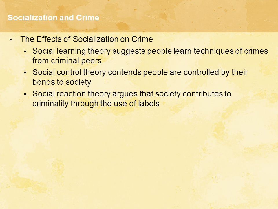 Socialization and Crime The Effects of Socialization on Crime  Social learning theory suggests people learn techniques of crimes from criminal peers