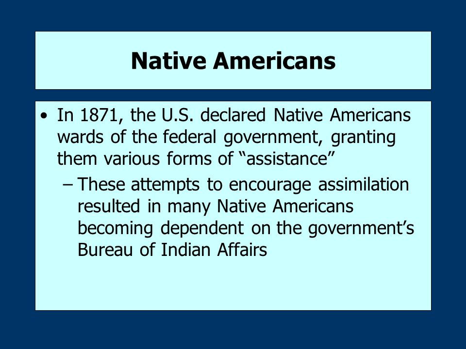 """Native Americans In 1871, the U.S. declared Native Americans wards of the federal government, granting them various forms of """"assistance"""" –These attem"""
