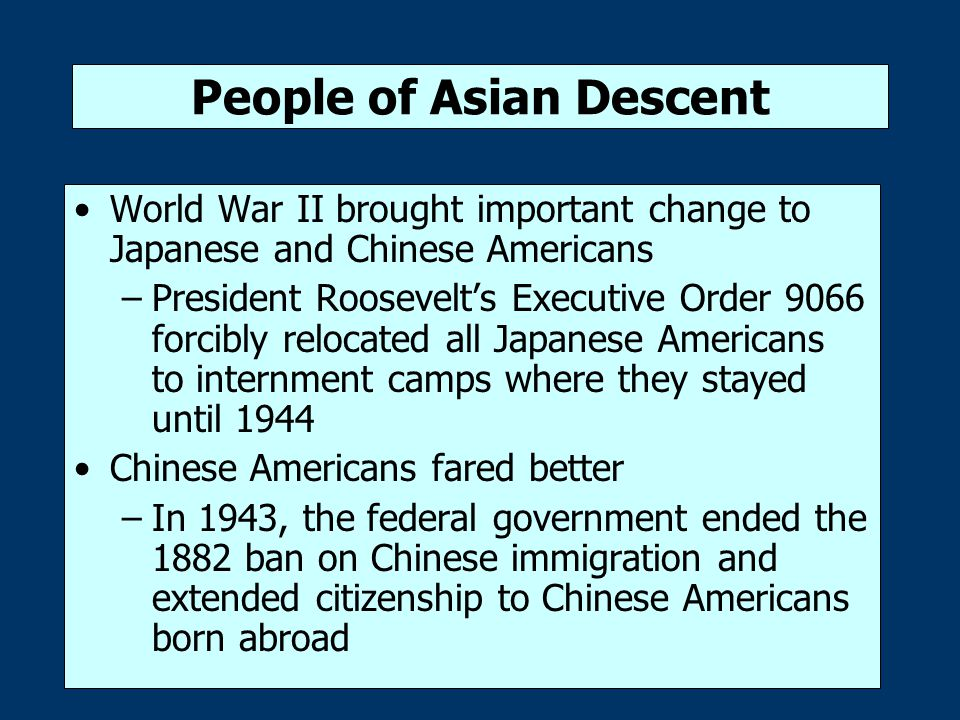 People of Asian Descent World War II brought important change to Japanese and Chinese Americans –President Roosevelt's Executive Order 9066 forcibly r