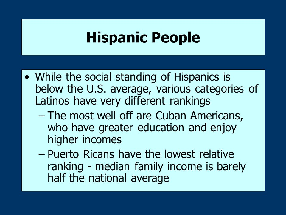 Hispanic People While the social standing of Hispanics is below the U.S. average, various categories of Latinos have very different rankings –The most
