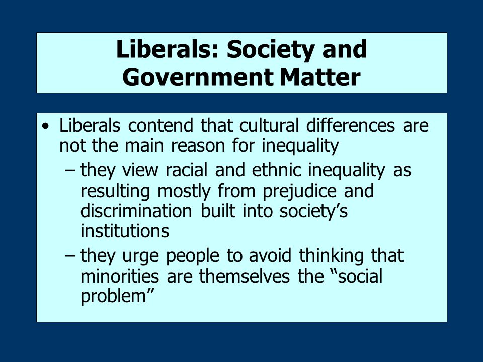Liberals: Society and Government Matter Liberals contend that cultural differences are not the main reason for inequality –they view racial and ethnic