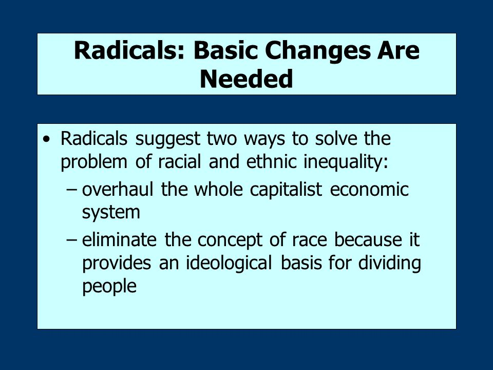 Radicals: Basic Changes Are Needed Radicals suggest two ways to solve the problem of racial and ethnic inequality: –overhaul the whole capitalist econ