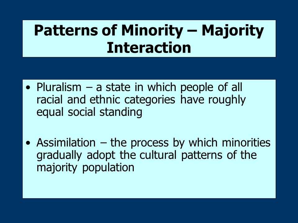 Patterns of Minority – Majority Interaction Pluralism – a state in which people of all racial and ethnic categories have roughly equal social standing