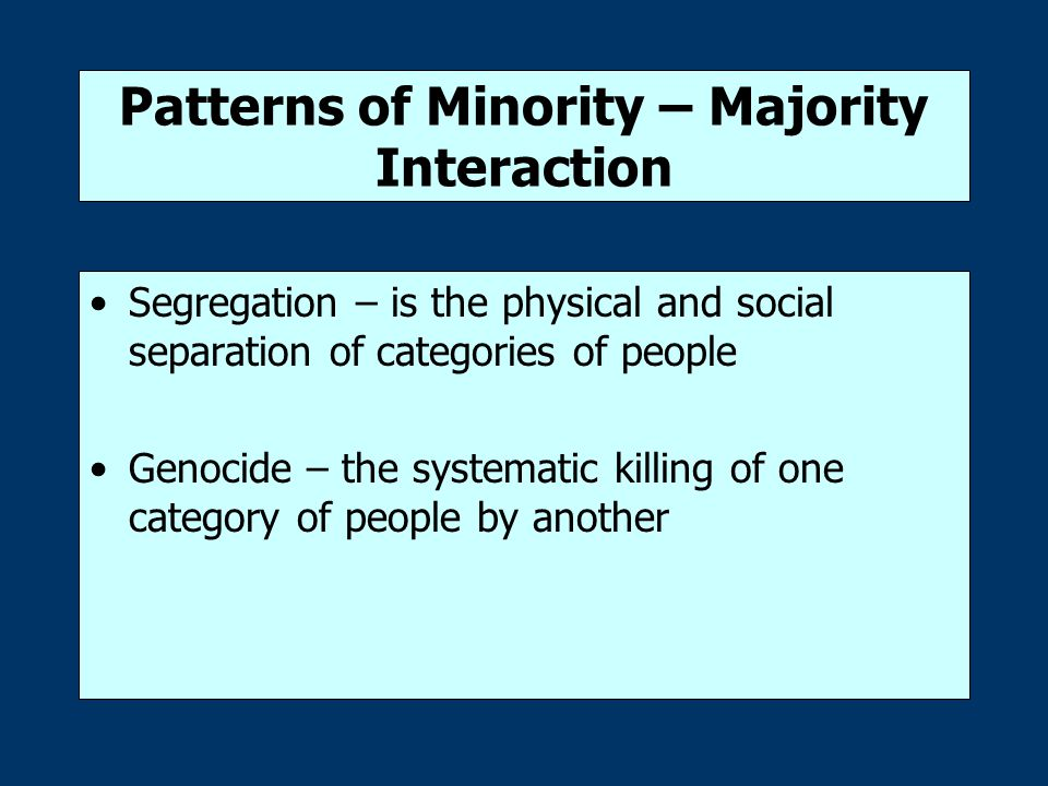 Patterns of Minority – Majority Interaction Segregation – is the physical and social separation of categories of people Genocide – the systematic kill