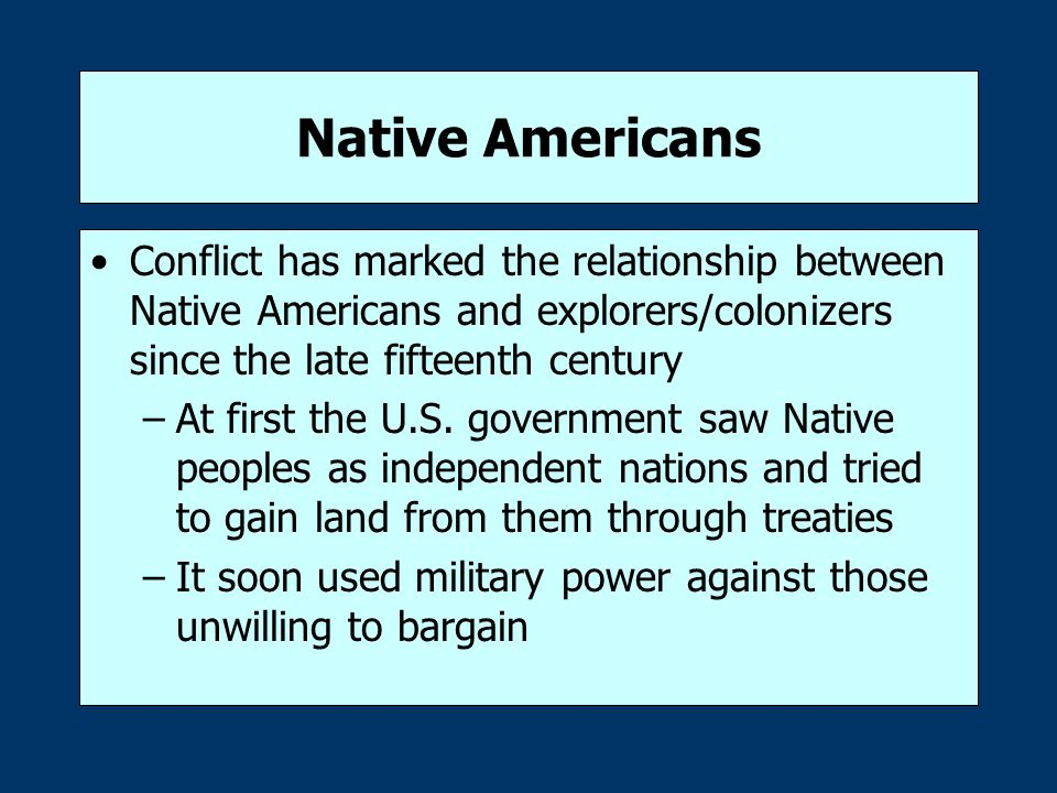 Native Americans Conflict has marked the relationship between Native Americans and explorers/colonizers since the late fifteenth century –At first the