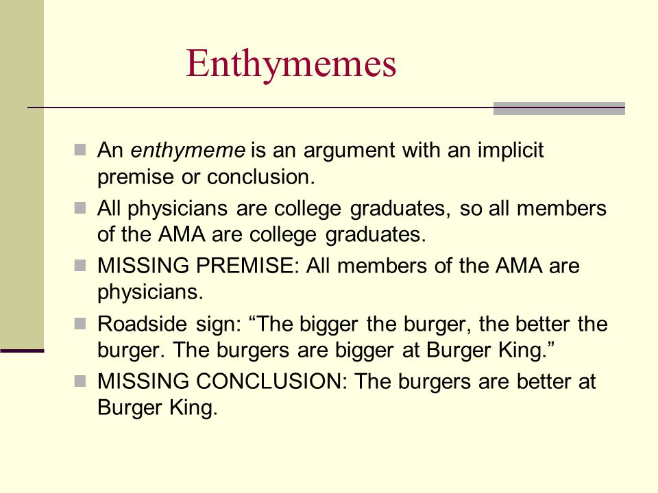 Enthymemes An enthymeme is an argument with an implicit premise or conclusion.