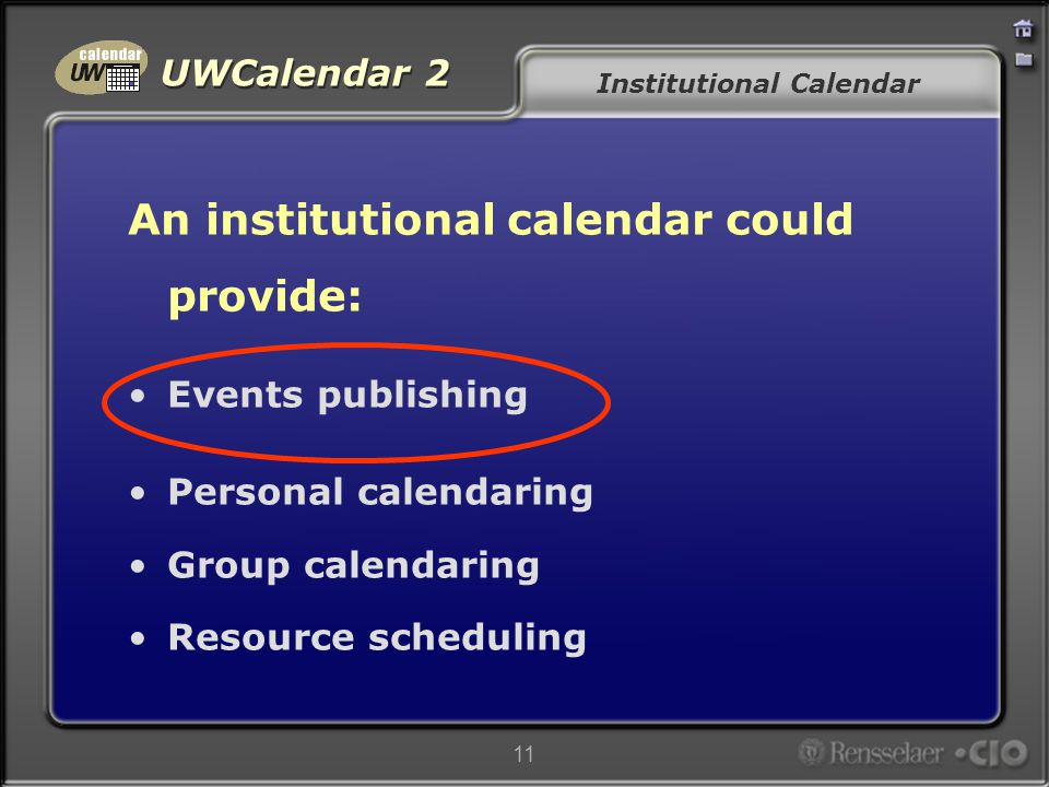 UWCalendar 2 11 Institutional Calendar An institutional calendar could provide: Events publishing Personal calendaring Group calendaring Resource scheduling