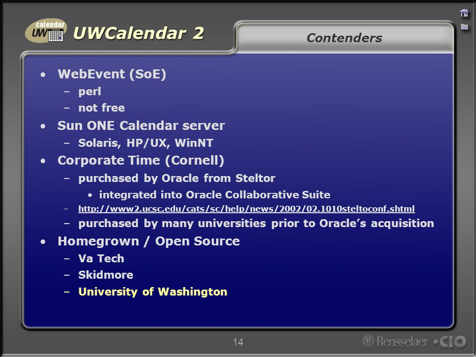 UWCalendar 2 14 Contenders WebEvent (SoE) –perl –not free Sun ONE Calendar server –Solaris, HP/UX, WinNT Corporate Time (Cornell) –purchased by Oracle from Steltor integrated into Oracle Collaborative Suite –http://www2.ucsc.edu/cats/sc/help/news/2002/02.1010steltoconf.shtmlhttp://www2.ucsc.edu/cats/sc/help/news/2002/02.1010steltoconf.shtml –purchased by many universities prior to Oracle's acquisition Homegrown / Open Source –Va Tech –Skidmore –University of Washington