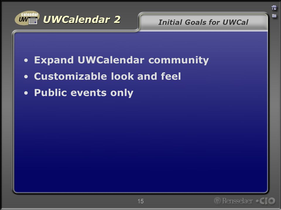 UWCalendar 2 15 Initial Goals for UWCal Expand UWCalendar community Customizable look and feel Public events only