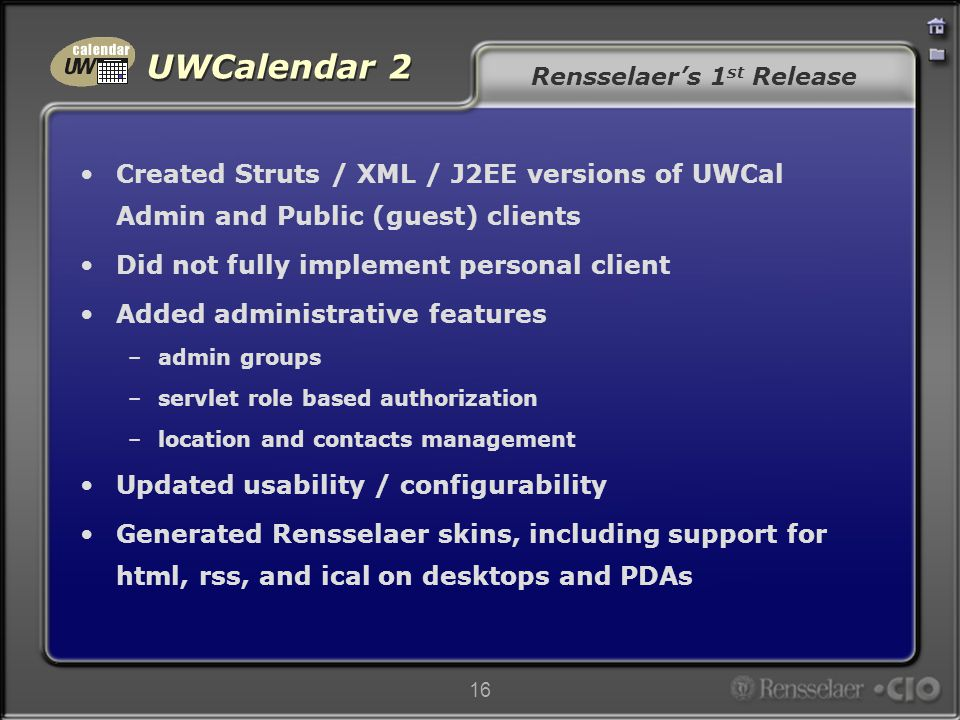 UWCalendar 2 16 Rensselaer's 1 st Release Created Struts / XML / J2EE versions of UWCal Admin and Public (guest) clients Did not fully implement personal client Added administrative features –admin groups –servlet role based authorization –location and contacts management Updated usability / configurability Generated Rensselaer skins, including support for html, rss, and ical on desktops and PDAs