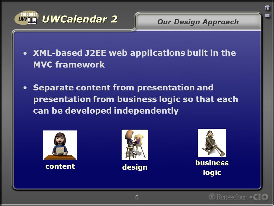 UWCalendar 2 6 Our Design Approach XML-based J2EE web applications built in the MVC framework Separate content from presentation and presentation from business logic so that each can be developed independently content design business logic
