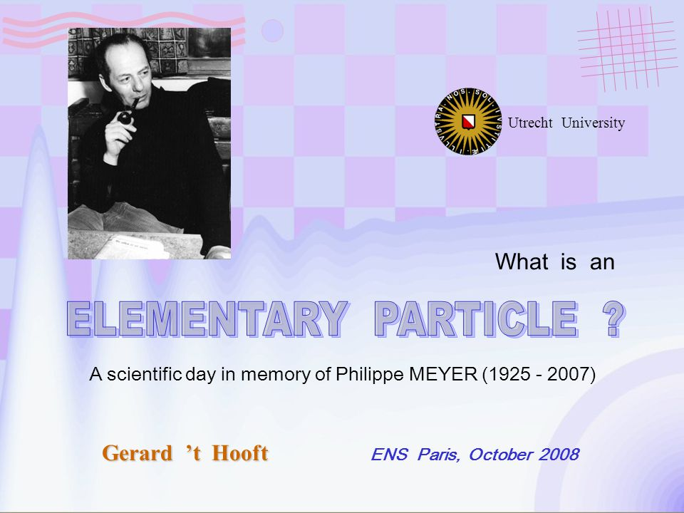 Gerard 't Hooft ENS Paris, October 2008 Utrecht University What is an A scientific day in memory of Philippe MEYER (1925 - 2007)