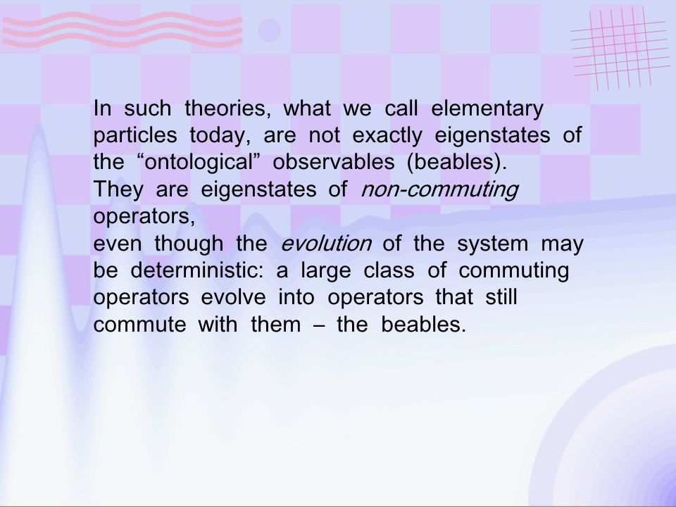 In such theories, what we call elementary particles today, are not exactly eigenstates of the ontological observables (beables).