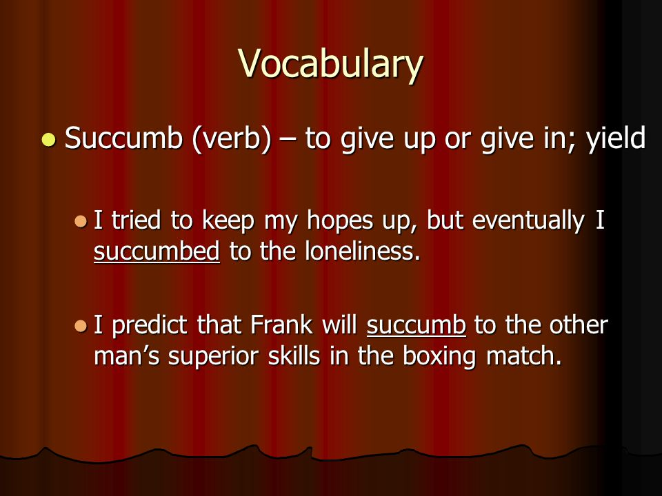 Vocabulary Succumb (verb) – to give up or give in; yield Succumb (verb) – to give up or give in; yield I tried to keep my hopes up, but eventually I succumbed to the loneliness.