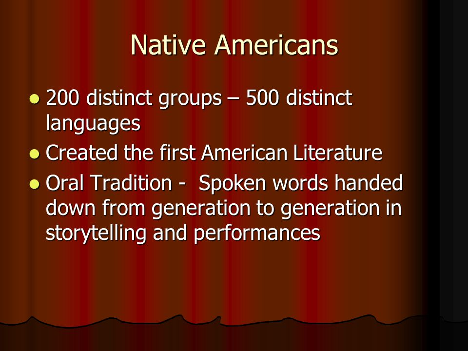 Native Americans 200 distinct groups – 500 distinct languages 200 distinct groups – 500 distinct languages Created the first American Literature Created the first American Literature Oral Tradition - Spoken words handed down from generation to generation in storytelling and performances Oral Tradition - Spoken words handed down from generation to generation in storytelling and performances