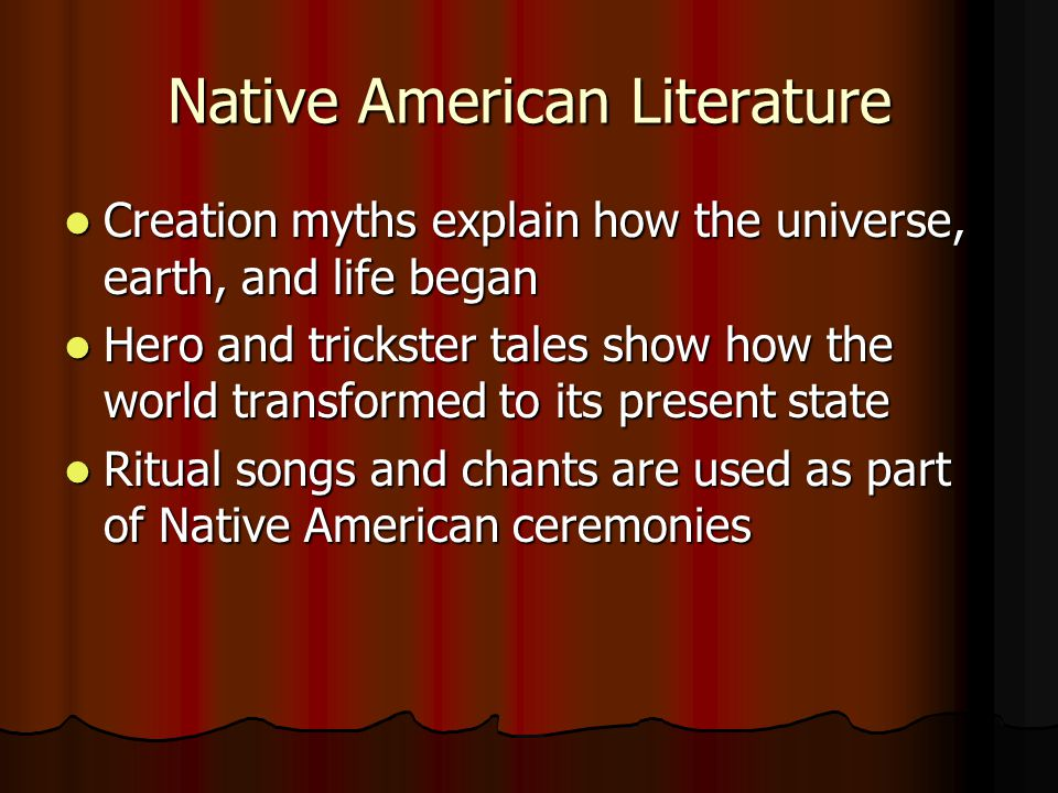 Native American Literature Creation myths explain how the universe, earth, and life began Creation myths explain how the universe, earth, and life began Hero and trickster tales show how the world transformed to its present state Hero and trickster tales show how the world transformed to its present state Ritual songs and chants are used as part of Native American ceremonies Ritual songs and chants are used as part of Native American ceremonies