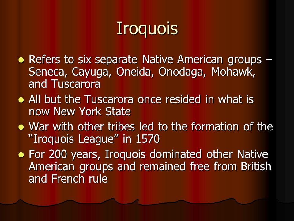 Iroquois Refers to six separate Native American groups – Seneca, Cayuga, Oneida, Onodaga, Mohawk, and Tuscarora Refers to six separate Native American groups – Seneca, Cayuga, Oneida, Onodaga, Mohawk, and Tuscarora All but the Tuscarora once resided in what is now New York State All but the Tuscarora once resided in what is now New York State War with other tribes led to the formation of the Iroquois League in 1570 War with other tribes led to the formation of the Iroquois League in 1570 For 200 years, Iroquois dominated other Native American groups and remained free from British and French rule For 200 years, Iroquois dominated other Native American groups and remained free from British and French rule