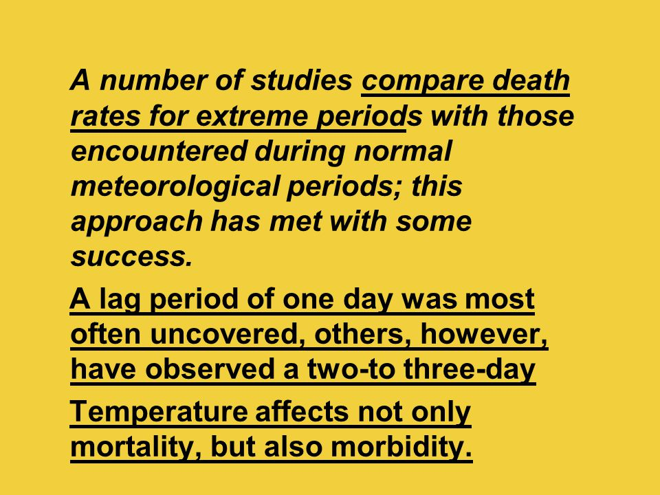 A number of studies compare death rates for extreme periods with those encountered during normal meteorological periods; this approach has met with so