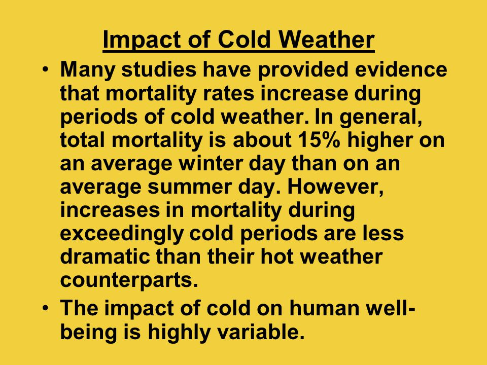 Impact of Cold Weather Many studies have provided evidence that mortality rates increase during periods of cold weather. In general, total mortality i