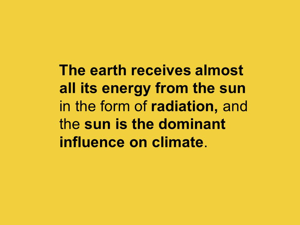 The earth receives almost all its energy from the sun in the form of radiation, and the sun is the dominant influence on climate.