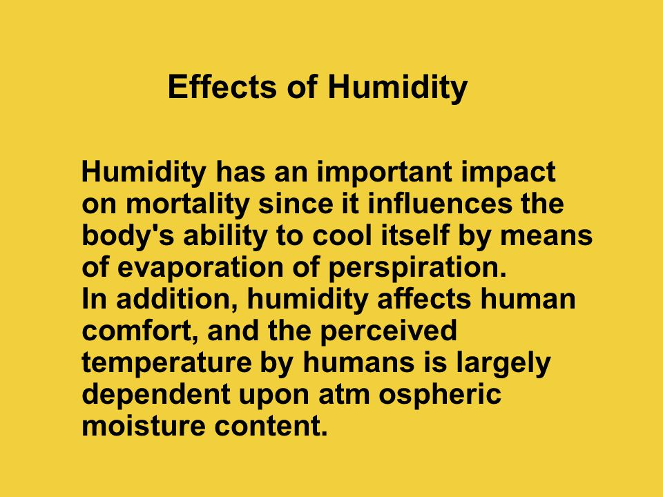 Effects of Humidity Humidity has an important impact on mortality since it influences the body s ability to cool itself by means of evaporation of perspiration.