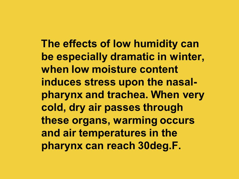 The effects of low humidity can be especially dramatic in winter, when low moisture content induces stress upon the nasal- pharynx and trachea. When v