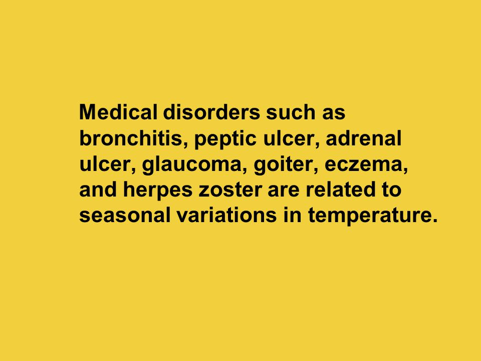 Medical disorders such as bronchitis, peptic ulcer, adrenal ulcer, glaucoma, goiter, eczema, and herpes zoster are related to seasonal variations in t