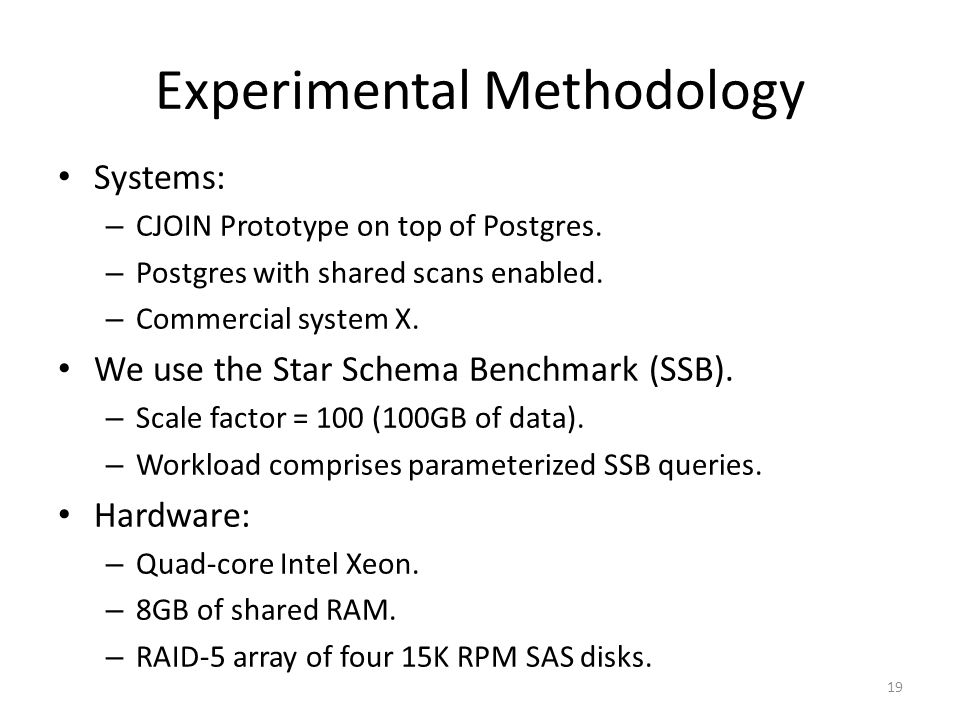 Experimental Methodology Systems: – CJOIN Prototype on top of Postgres.