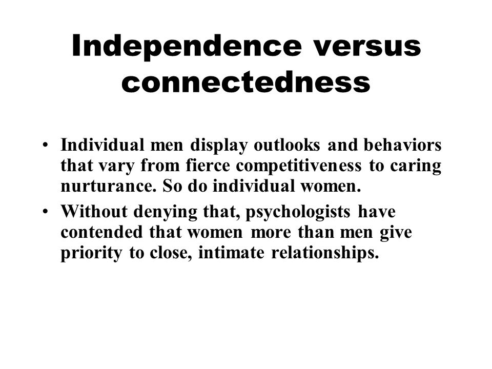 Independence versus connectedness Individual men display outlooks and behaviors that vary from fierce competitiveness to caring nurturance. So do indi