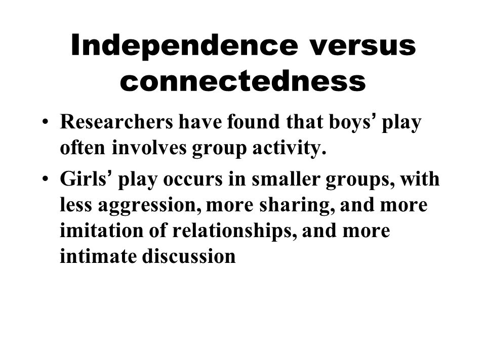 Independence versus connectedness Researchers have found that boys ' play often involves group activity. Girls ' play occurs in smaller groups, with l