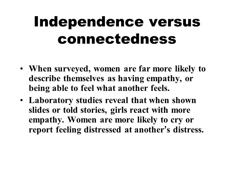 Independence versus connectedness When surveyed, women are far more likely to describe themselves as having empathy, or being able to feel what anothe