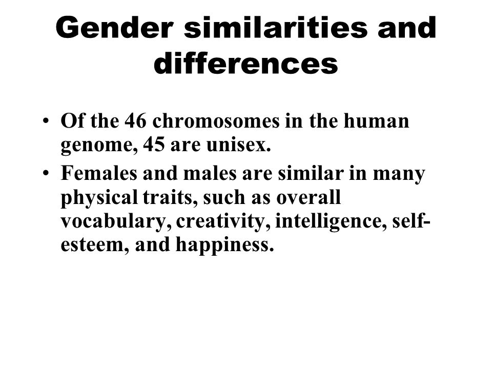 Gender similarities and differences Of the 46 chromosomes in the human genome, 45 are unisex. Females and males are similar in many physical traits, s