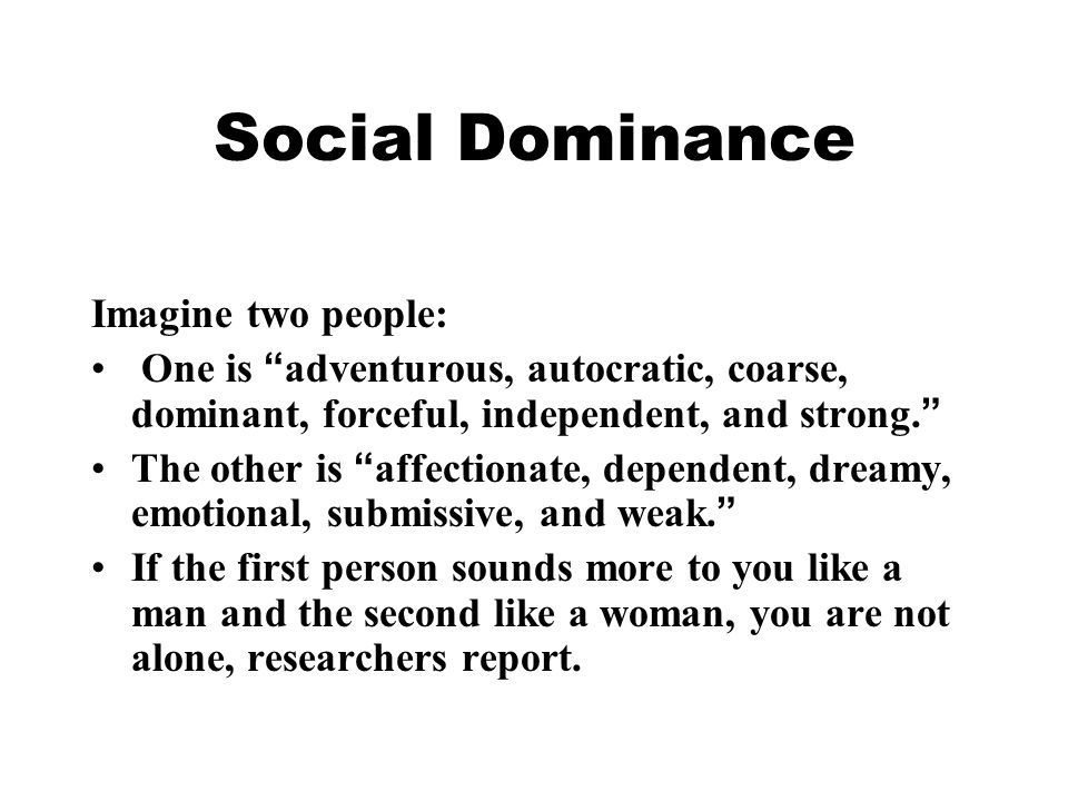 """Social Dominance Imagine two people: One is """" adventurous, autocratic, coarse, dominant, forceful, independent, and strong. """" The other is """" affection"""