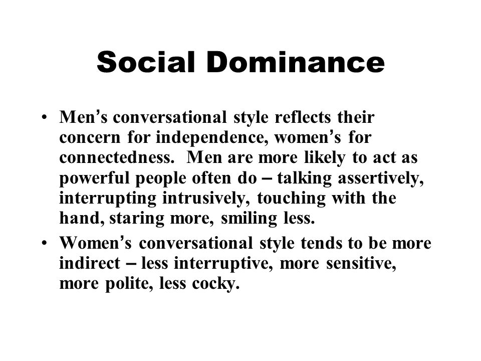 Social Dominance Men ' s conversational style reflects their concern for independence, women ' s for connectedness. Men are more likely to act as powe