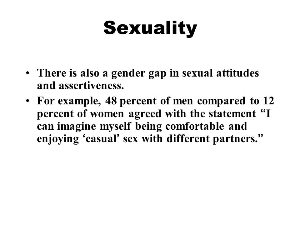 Sexuality There is also a gender gap in sexual attitudes and assertiveness. For example, 48 percent of men compared to 12 percent of women agreed with
