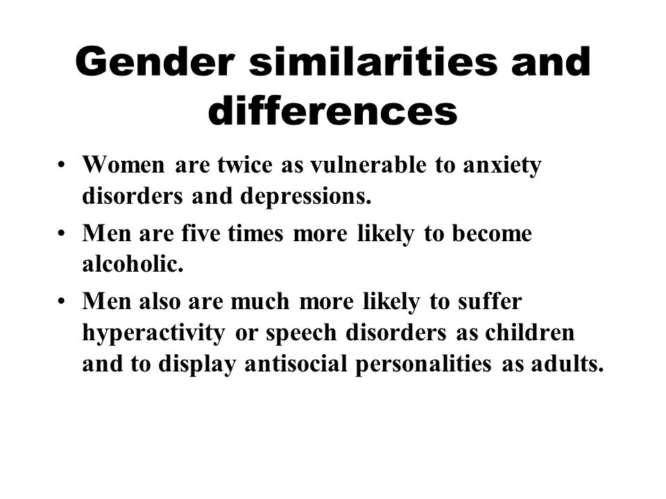 Gender similarities and differences Women are twice as vulnerable to anxiety disorders and depressions. Men are five times more likely to become alcoh