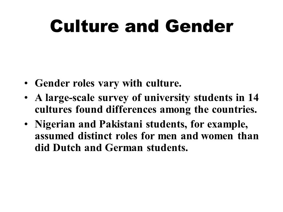 Culture and Gender Gender roles vary with culture. A large-scale survey of university students in 14 cultures found differences among the countries. N