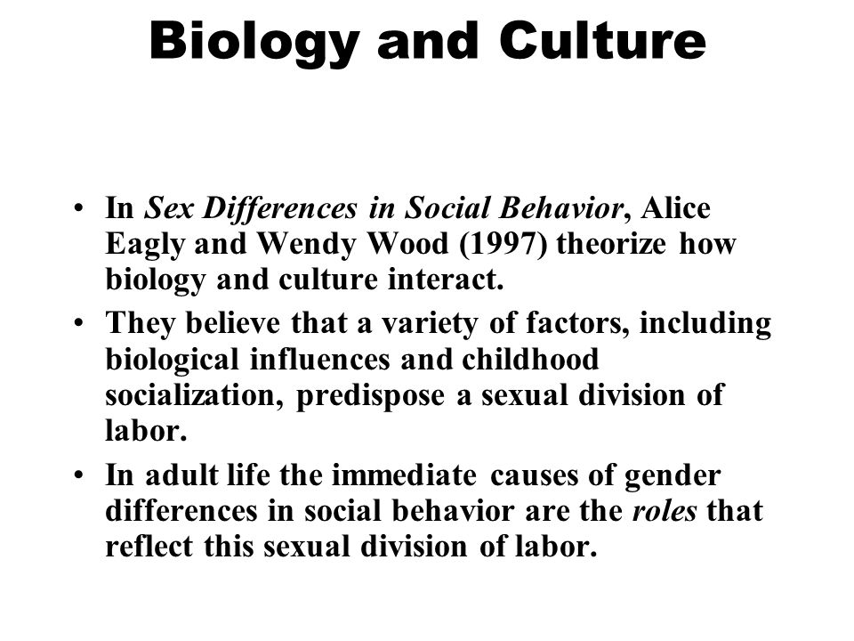 Biology and Culture In Sex Differences in Social Behavior, Alice Eagly and Wendy Wood (1997) theorize how biology and culture interact. They believe t