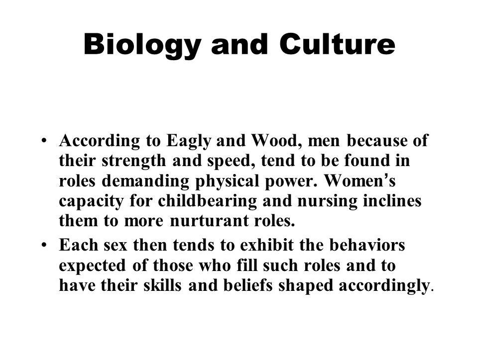 Biology and Culture According to Eagly and Wood, men because of their strength and speed, tend to be found in roles demanding physical power. Women '