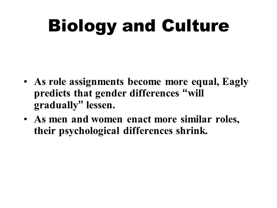 """Biology and Culture As role assignments become more equal, Eagly predicts that gender differences """" will gradually """" lessen. As men and women enact mo"""