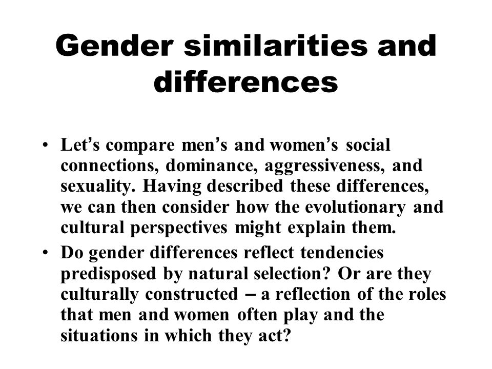 Gender similarities and differences Let ' s compare men ' s and women ' s social connections, dominance, aggressiveness, and sexuality. Having describ