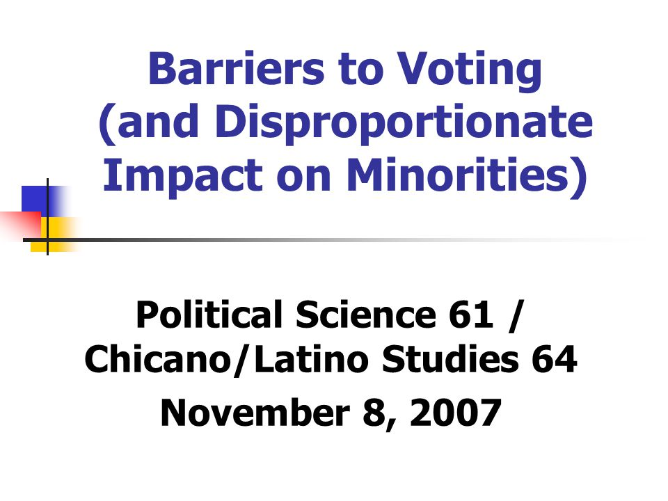 Barriers to Voting (and Disproportionate Impact on Minorities) Political Science 61 / Chicano/Latino Studies 64 November 8, 2007